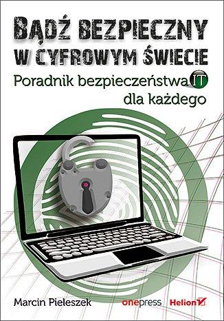 """""""Bądź bezpieczny w cyfrowym świecie. Poradnik bezpieczeństwa IT dla każdego"""", Marcin Pieleszek, wyd. Helion."""