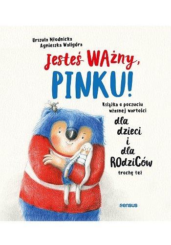 Jesteś ważny, Pinku! Książka o poczuciu własnej wartości dla dzieci i dla rodziców trochę też 19,90 zł.jpg